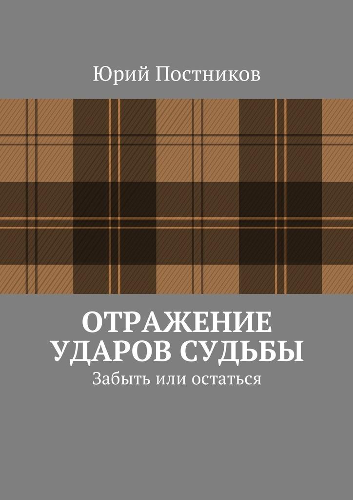 Юрий Постников - Отражение ударов судьбы. Забыть или остаться