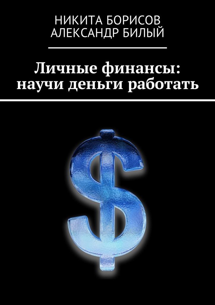 Никита Борисов Личные финансы: научи деньги работать