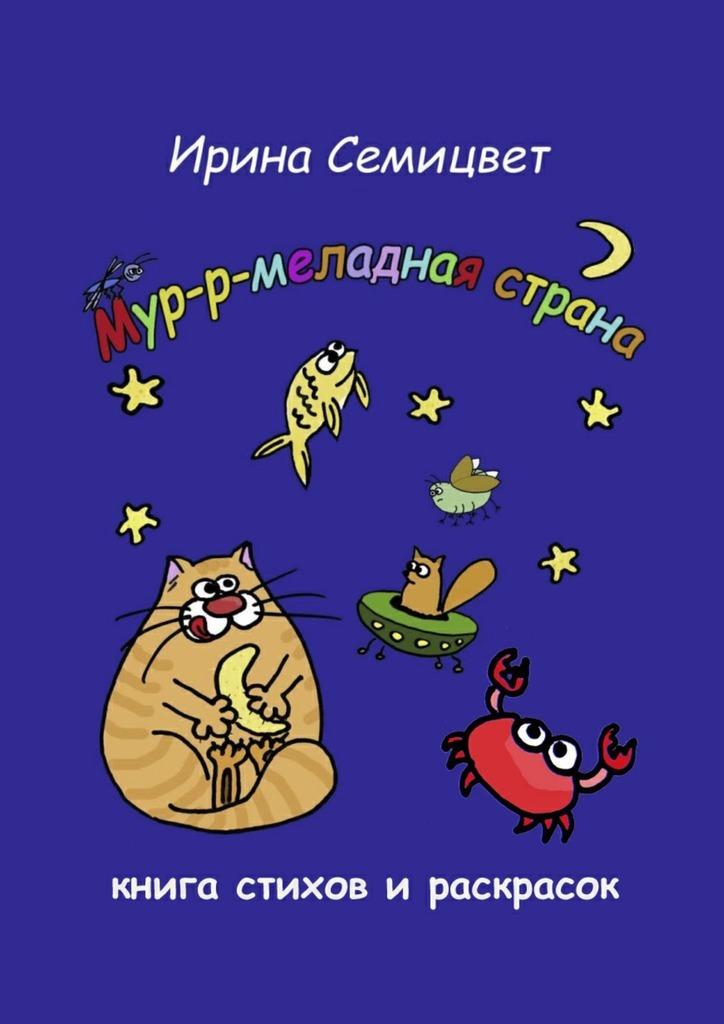 Ирина Семицвет Мур-р-меладная страна. Книга стихов и раскрасок мур р рыбка нежный паштет из тунца