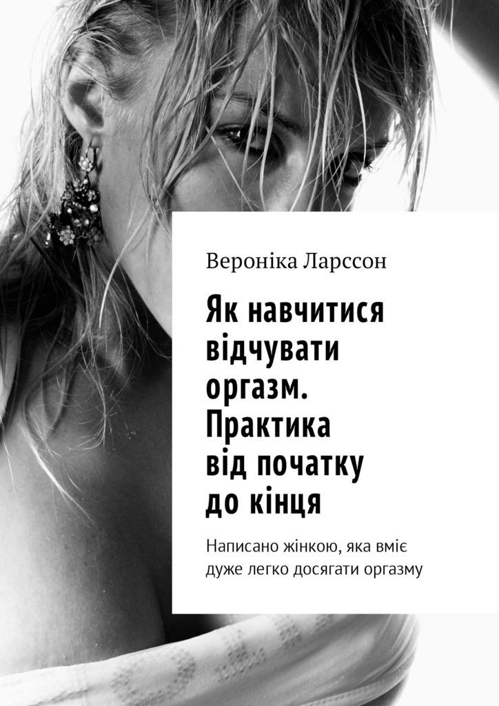 Вероніка Ларссон Як навчитися відчувати оргазм. Практика від початку докінця. Написано жінкою, яка вміє дуже легко досягати оргазму ірина стефанюк ти хочеш яблуко