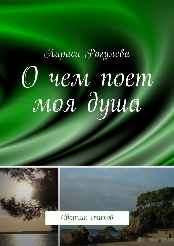 Лариса Рогулева Очем поет моядуша. Сборник стихов ISBN: 9785448591105 кастрючин в о чем поет сверчок