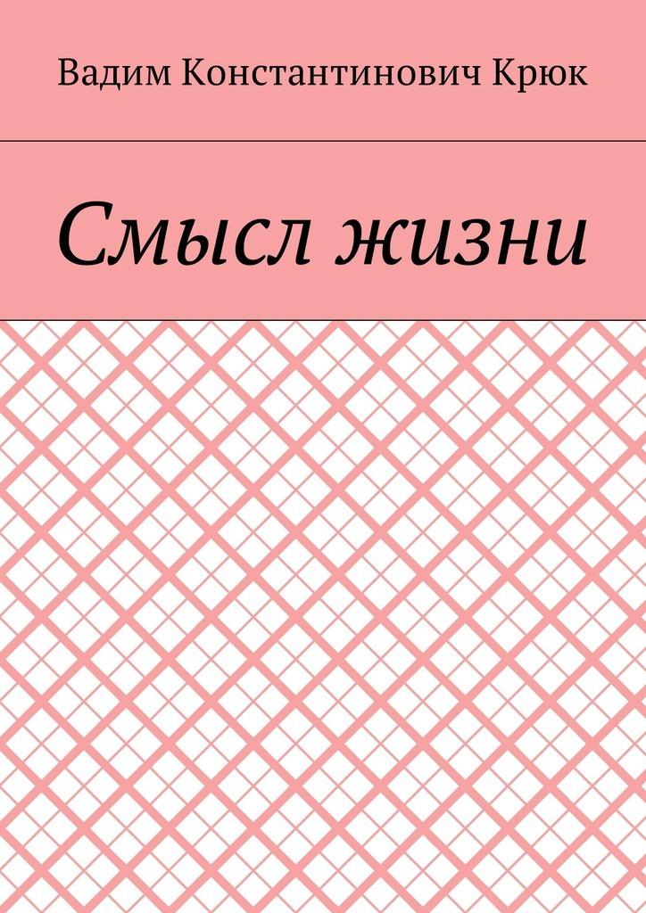 Вадим Крюк - Смысл жизни