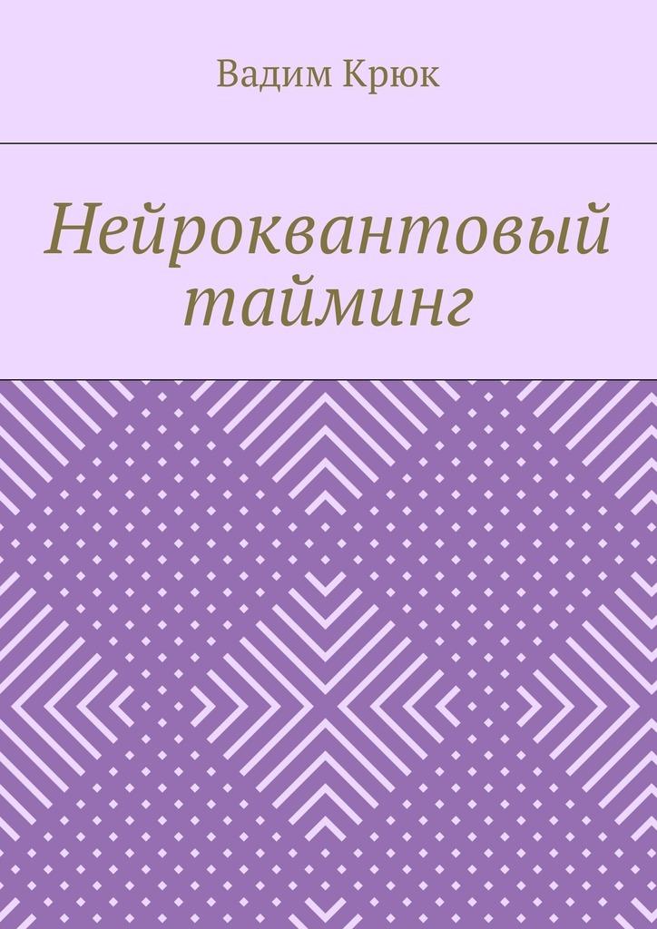 Вадим Крюк - Нейроквантовый тайминг