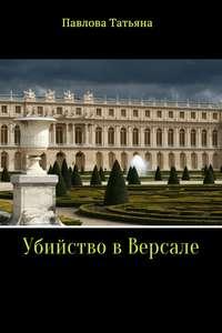 Татьяна Владимировна Павлова - Убийство в Версале