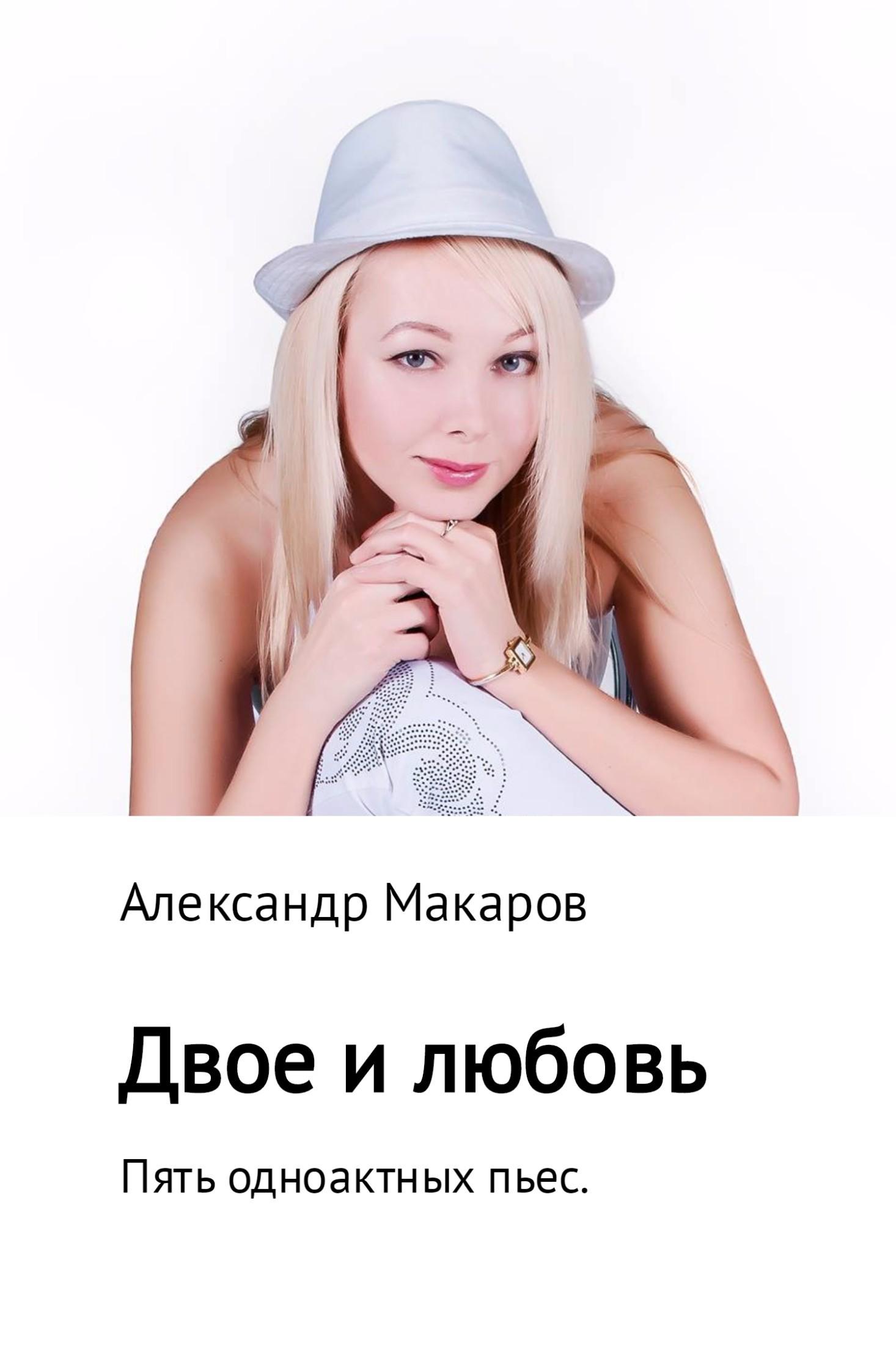 Александр Владимирович Макаров Двое и любовь. Пять одноактных пьес