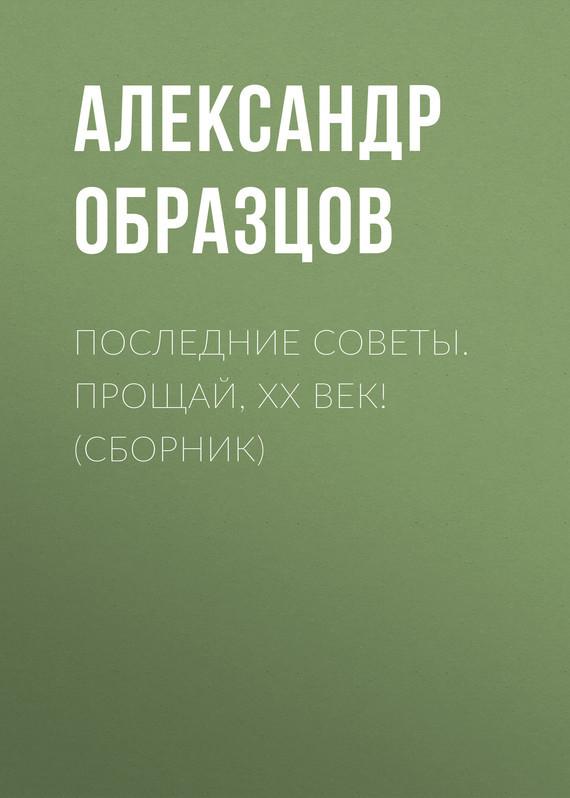 Александр Образцов - Последние Советы. Прощай, ХХ век! (сборник)