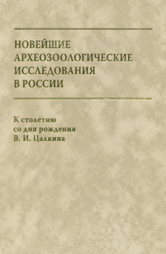 Новейшие археозоологические исследования в России. К столетию со дня рождения В. И. Цалкина ( Сборник статей  )