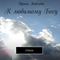 Ирина Павлова - КлюбимомуБогу. Стихи