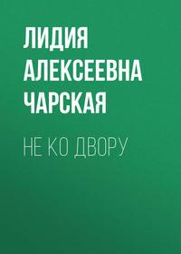 Лидия Чарская - Не ко двору
