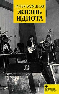 Илья Бояшов - Жизнь идиота