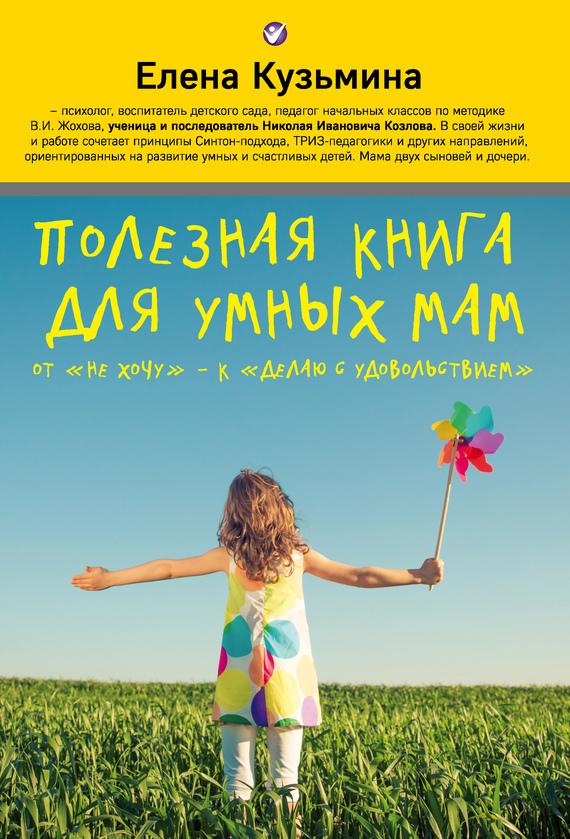 Елена Кузьмина - Полезная книга для умных мам. От «не хочу»– к «делаю с удовольствием»