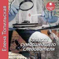 Елена Топильская - Записки сумасшедшего следователя