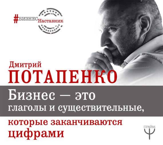 Дмитрий Потапенко Бизнес – это глаголы и существительные, которые заканчиваются цифрами