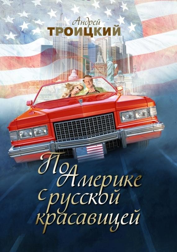 Андрей Троицкий По Америке с русской красавицей не без греха