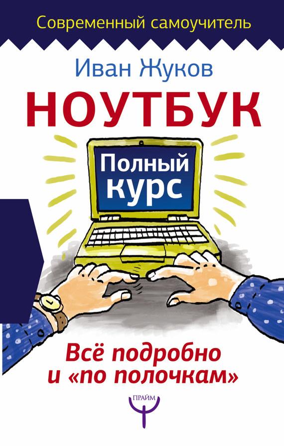 Иван Жуков Ноутбук. Полный курс. Все подробно и «по полочкам»