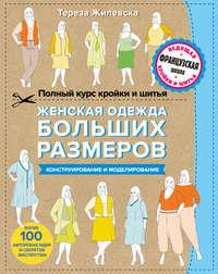 Тереза Жилевска - Полный курс кройки и шитья. Женская одежда больших размеров. Конструирование и моделирование