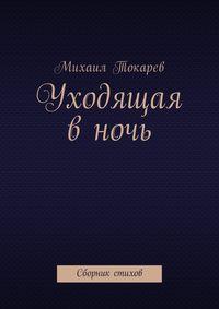 Михаил Токарев - Уходящая в ночь. Сборник стихов