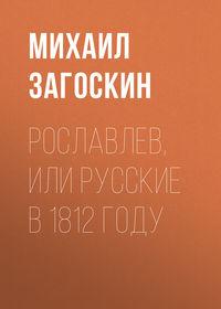 Михаил Загоскин - Рославлев, или Русские в 1812 году