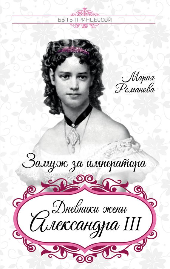 Мария Федоровна Романова Замуж за императора. Дневники жены Александра III романова мария цыпленок