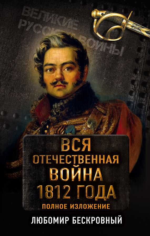 Любомир Бескровный - Вся Отечественная война 1812 года. Полное изложение