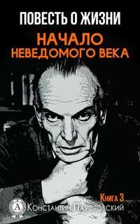 Константин Паустовский - Начало неведомого века