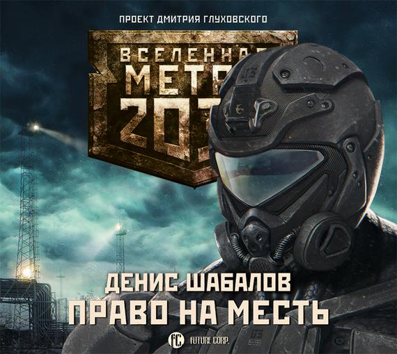Денис Шабалов Право на месть аудиокниги издательство аст аудиокнига метро 2033 шакилов война кротов