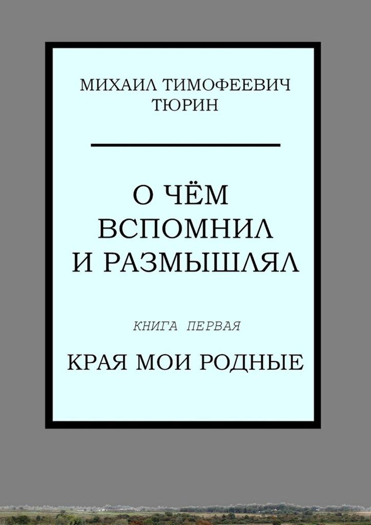 Михаил Тимофеевич Тюрин Очём вспомнил и размышлял. Книга первая.Края мои родные гульназ резванова зимняя весна первая книга олюбви наивная