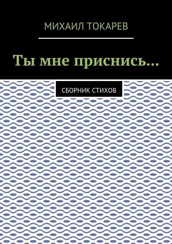 Михаил Токарев Ты мне приснись… Сборник стихов лилия кор я себе нарисую жизнь сборник стихов