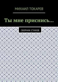 Михаил Токарев - Ты мне приснись… Сборник стихов