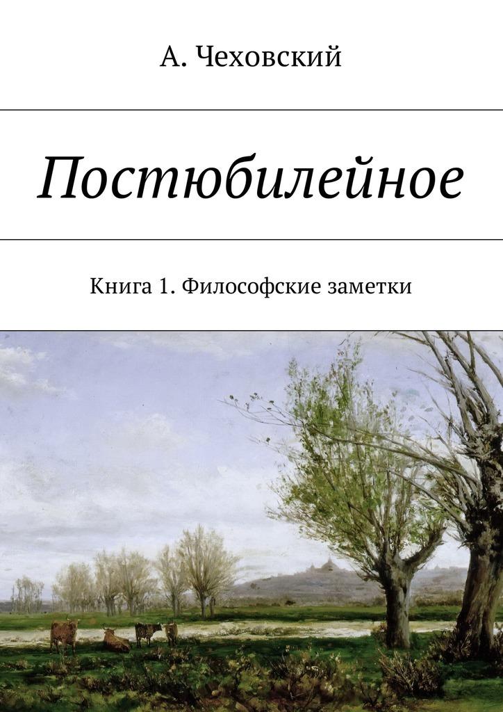 А. Чеховский - Постюбилейное. Книга1. Философские заметки