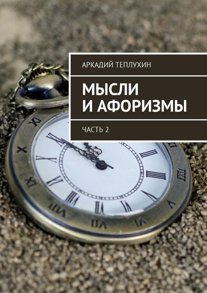 Аркадий Теплухин Мысли иафоризмы. Часть 2 цена