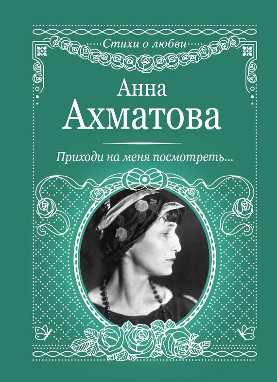 Анна Ахматова Приходи на меня посмотреть анна ахматова стихотворения