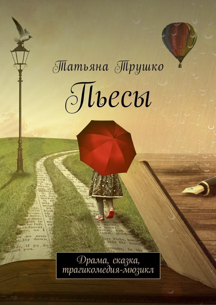 Татьяна Трушко - Пьесы. Драма, сказка, трагикомедия-мюзикл