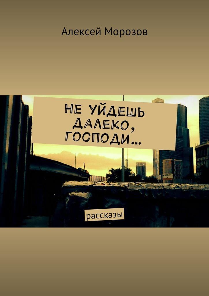 Обложка книги Не уйдешь далеко, господи… Рассказы, автор Алексей Морозов