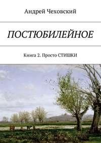 Андрей Чеховский - Постюбилейное. Книга 2. Просто СТИШКИ