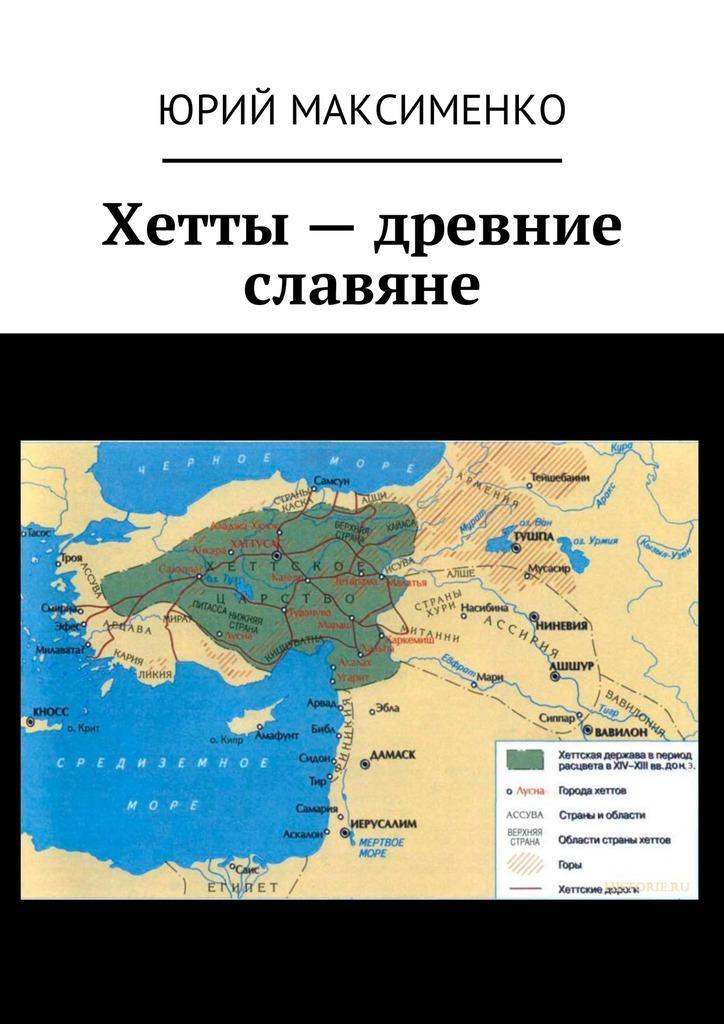 Юрий Максименко - Хетты – древние славяне