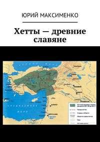 - Хетты – древние славяне