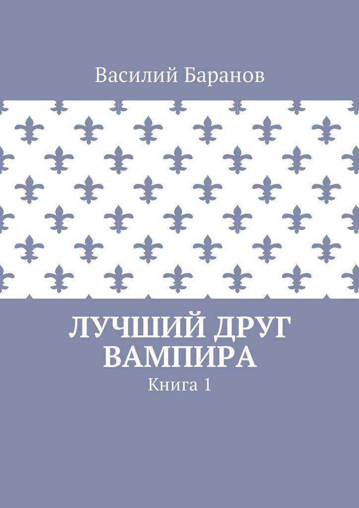 Обложка книги Лучший друг вампира. Книга 1, автор Василий Баранов