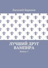 Василий Баранов - Лучший друг вампира. Книга 1