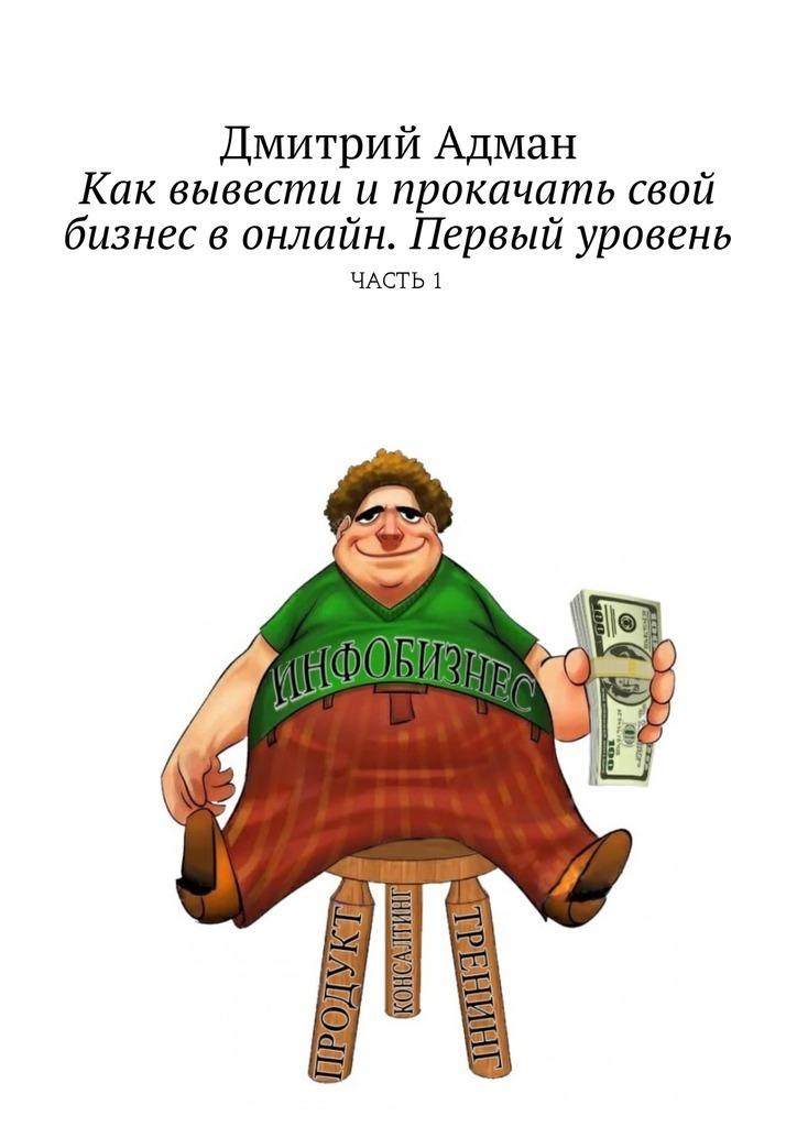 Дмитрий Адман Как вывести ипрокачать свой бизнес вонлайн. Первый уровень. Часть 1