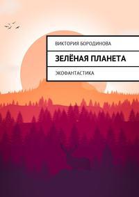 Виктория Бородинова - Зелёнаяпланета. Экофантастика