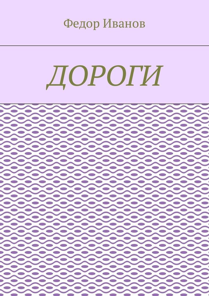 Федор Иванов Дороги ISBN: 9785448592515 федор иванов альфия