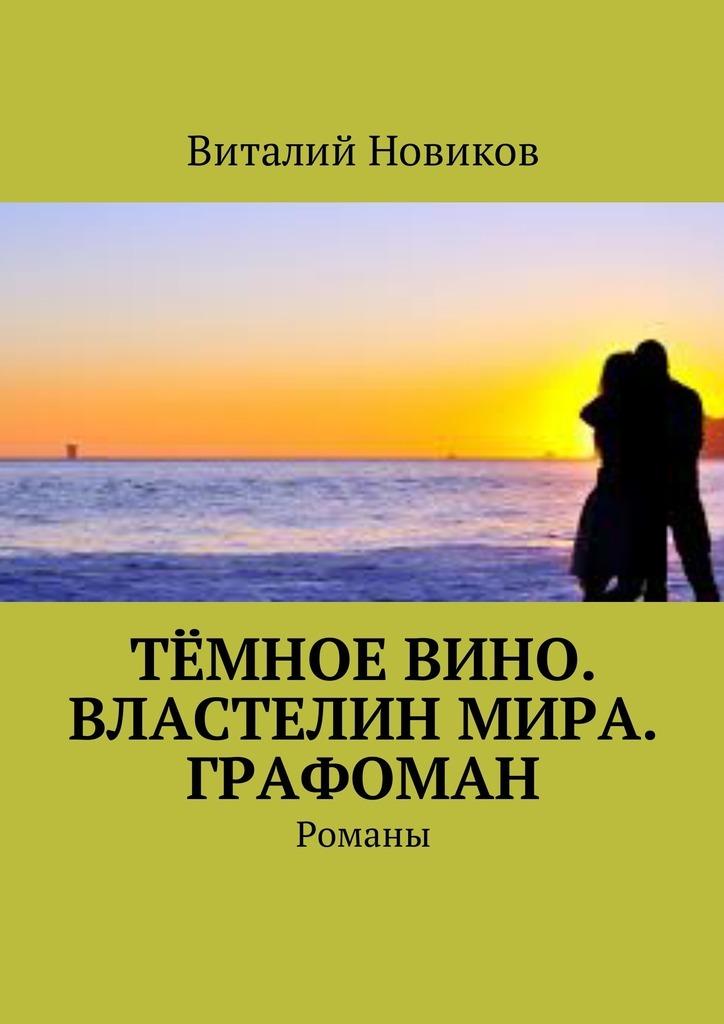 Виталий Новиков - Тёмное вино. Властелин мира. Графоман. Романы