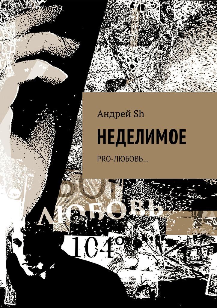 Андрей Sh - Неделимое. Pro-любовь…