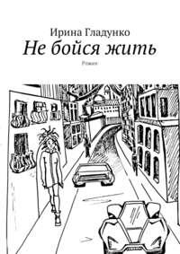 Ирина Гладунко - Не бойся жить. Роман