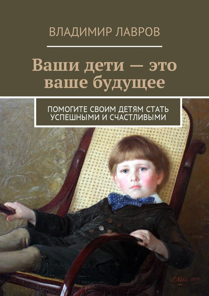 Владимир Лавров - Ваши дети– это ваше будущее. Помогите своим детям стать успешными исчастливыми