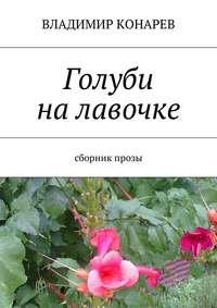 Владимир Конарев - Голуби на лавочке. Сборник прозы