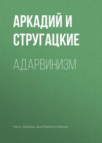 Аркадий и Борис Стругацкие - Адарвинизм