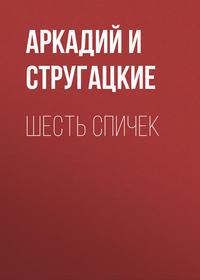Аркадий и Борис Стругацкие - Шесть спичек