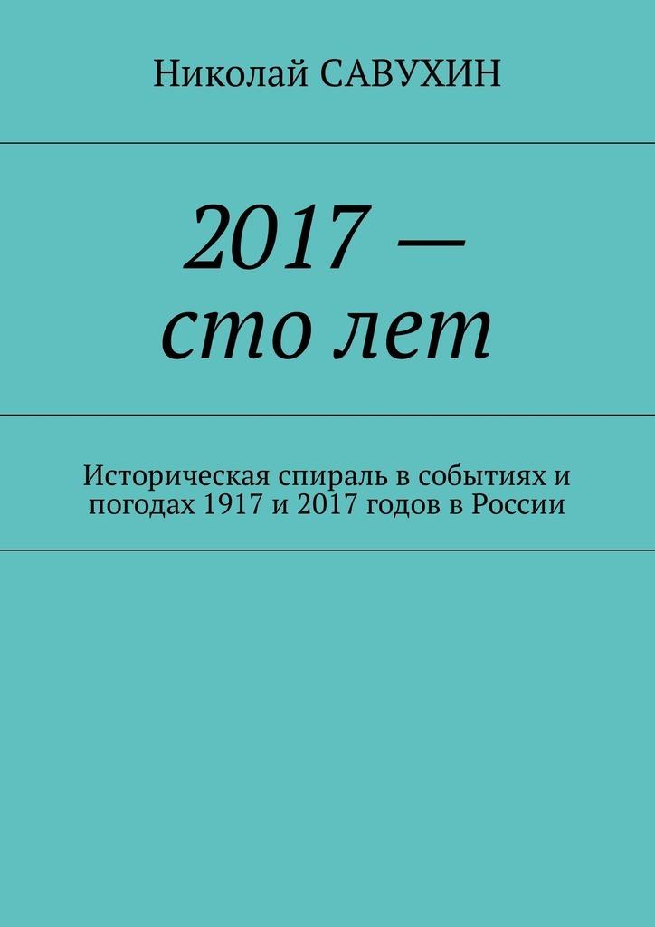 Николай Савухин - 2017– столет. Историческая спираль в событиях и погодах 1917 и 2017 годов в России